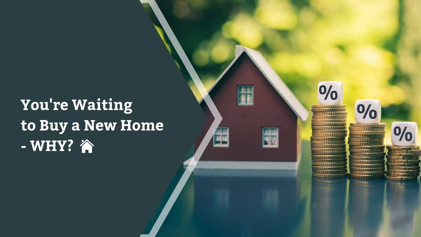 You're Waiting to Buy a New Home – WHY?